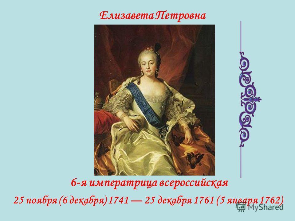 Елизавета Петровна 6-я императрица всероссийская 25 ноября (6 декабря) 1741 25 декабря 1761 (5 января 1762)