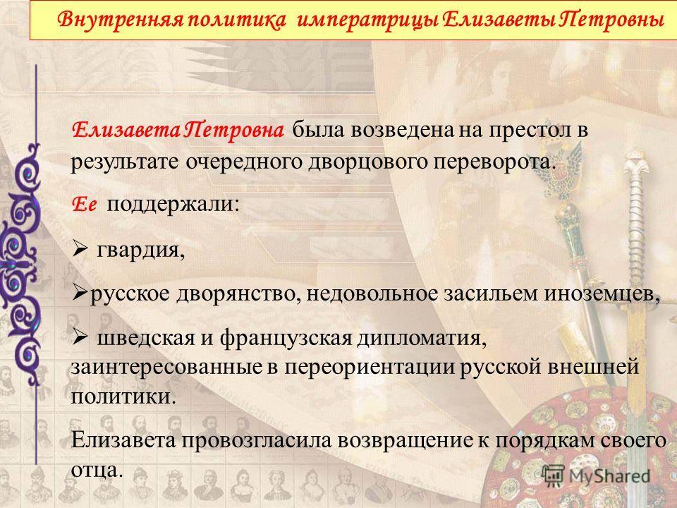 Внутренняя политика императрицы Елизаветы Петровны Елизавета Петровна была возведена на престол в результате очередного дворцового переворота. Ее поддержали: гвардия, русское дворянство, недовольное засильем иноземцев, шведская и французская дипломат