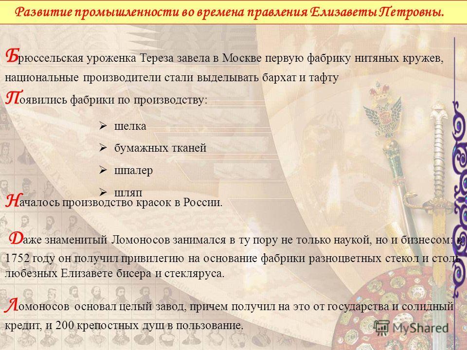 Н ачалось производство красок в России. Д аже знаменитый Ломоносов занимался в ту пору не только наукой, но и бизнесом: в 1752 году он получил привилегию на основание фабрики разноцветных стекол и столь любезных Елизавете бисера и стекляруса. Л омоно