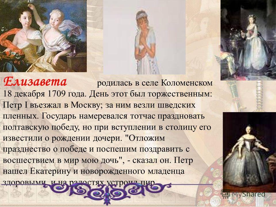 родилась в селе Коломенском 18 декабря 1709 года. День этот был торжественным: Петр I въезжал в Москву; за ним везли шведских пленных. Государь намеревался тотчас праздновать полтавскую победу, но при вступлении в столицу его известили о рождении доч