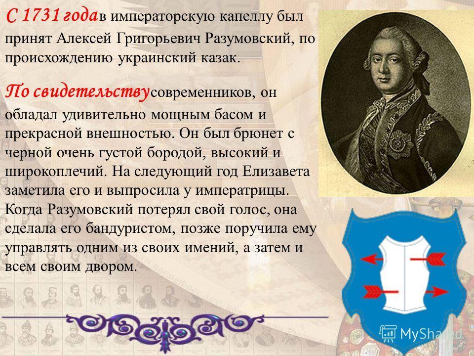 С 1731 года в императорскую капеллу был принят Алексей Григорьевич Разумовский, по происхождению украинский казак. По свидетельству современников, он обладал удивительно мощным басом и прекрасной внешностью. Он был брюнет с черной очень густой бородо