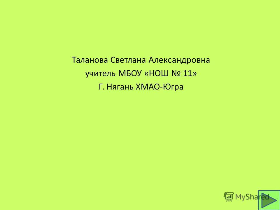 Таланова Светлана Александровна учитель МБОУ «НОШ 11» Г. Нягань ХМАО-Югра