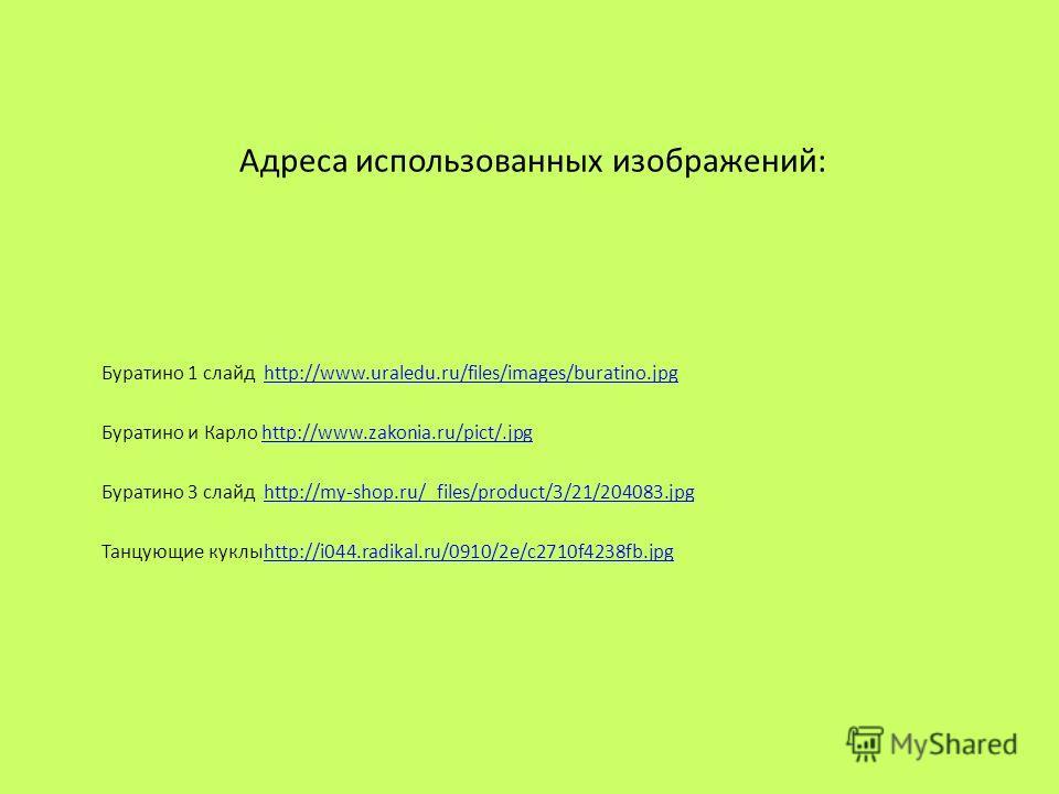 Адреса использованных изображений: Буратино 1 слайд http://www.uraledu.ru/files/images/buratino.jpghttp://www.uraledu.ru/files/images/buratino.jpg Буратино и Карло http://www.zakonia.ru/pict/.jpghttp://www.zakonia.ru/pict/.jpg Буратино 3 слайд http:/