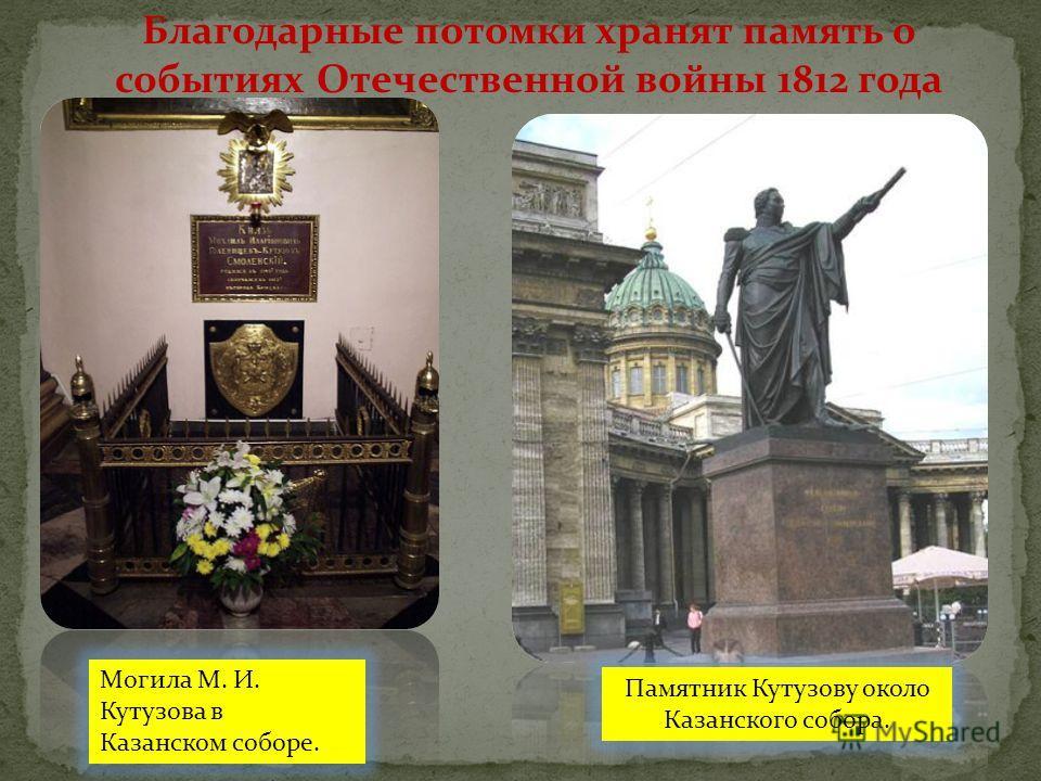 Благодарные потомки хранят память о событиях Отечественной войны 1812 года Могила М. И. Кутузова в Казанском соборе. Памятник Кутузову около Казанского собора.