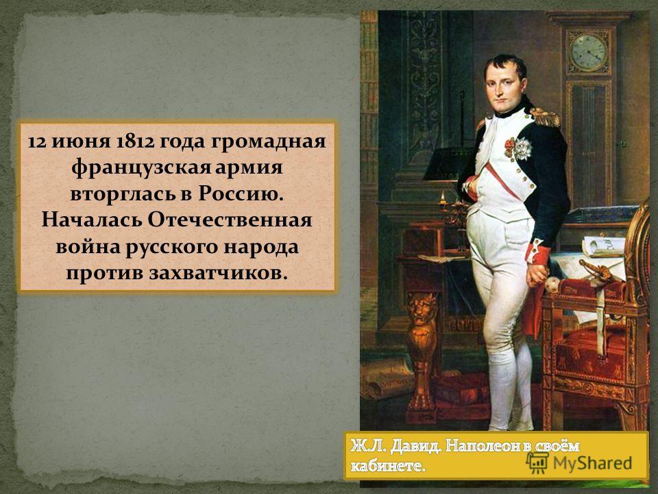 12 июня 1812 года громадная французская армия вторглась в Россию. Началась Отечественная война русского народа против захватчиков. 12 июня 1812 года громадная французская армия вторглась в Россию. Началась Отечественная война русского народа против з