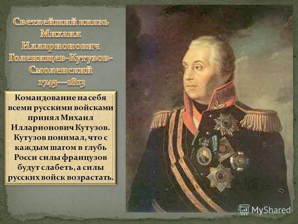 Командование на себя всеми русскими войсками принял Михаил Илларионович Кутузов. Кутузов понимал, что с каждым шагом в глубь Росси силы французов будут слабеть, а силы русских войск возрастать. Командование на себя всеми русскими войсками принял Миха
