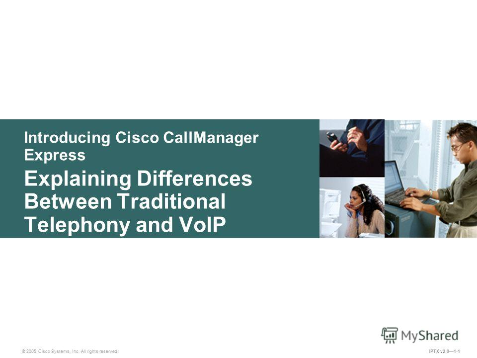 © 2005 Cisco Systems, Inc. All rights reserved. IPTX v2.01-1 Introducing Cisco CallManager Express Explaining Differences Between Traditional Telephony and VoIP