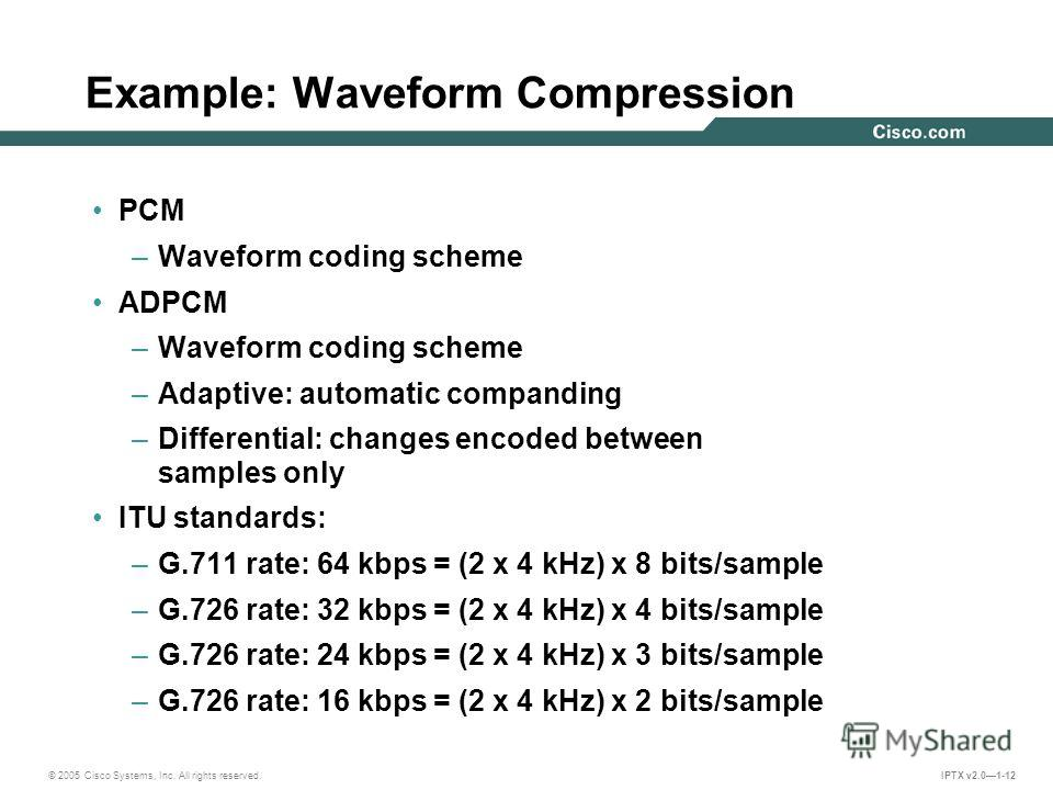 © 2005 Cisco Systems, Inc. All rights reserved. IPTX v2.01-12 PCM –Waveform coding scheme ADPCM –Waveform coding scheme –Adaptive: automatic companding –Differential: changes encoded between samples only ITU standards: –G.711 rate: 64 kbps = (2 x 4 k