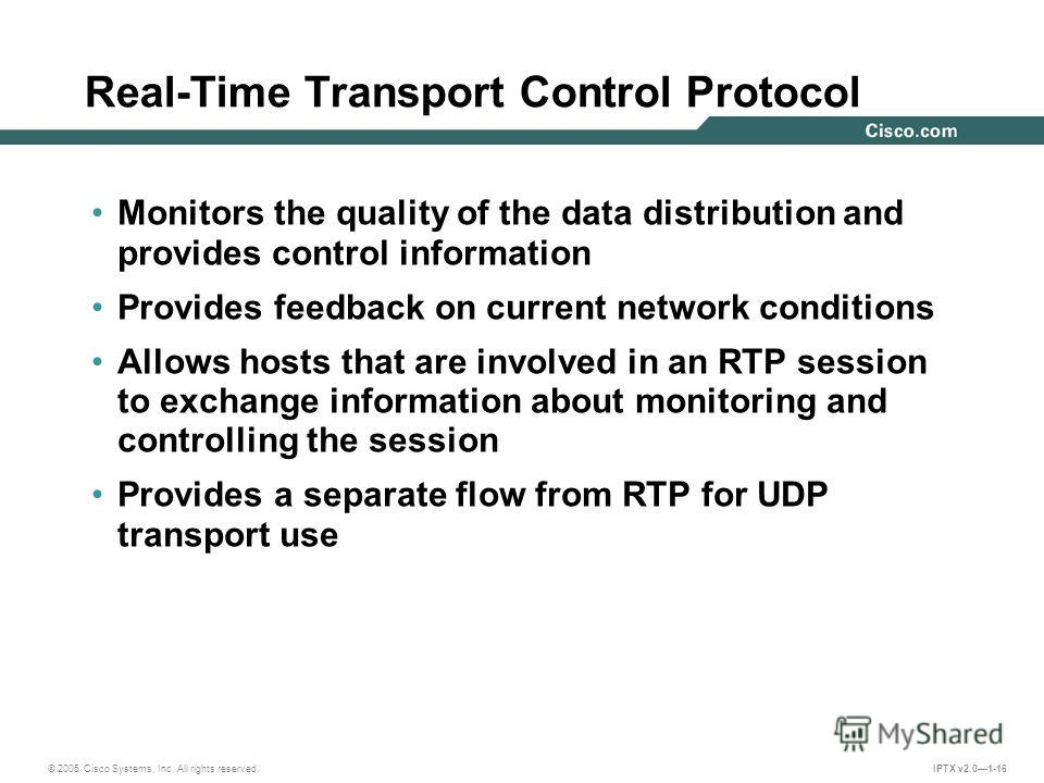 © 2005 Cisco Systems, Inc. All rights reserved. IPTX v2.01-16 Monitors the quality of the data distribution and provides control information Provides feedback on current network conditions Allows hosts that are involved in an RTP session to exchange