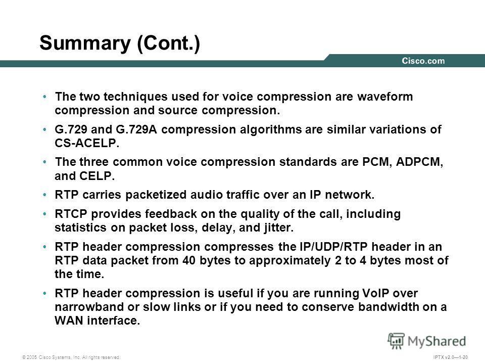 © 2005 Cisco Systems, Inc. All rights reserved. IPTX v2.01-20 Summary (Cont.) The two techniques used for voice compression are waveform compression and source compression. G.729 and G.729A compression algorithms are similar variations of CS-ACELP. T