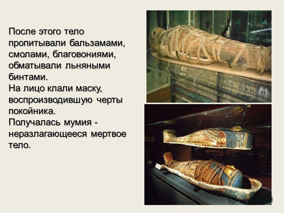 После этого тело пропитывали бальзамами, смолами, благовониями, обматывали льняными бинтами. На лицо клали маску, воспроизводившую черты покойника. Получалась мумия - неразлагающееся мертвое тело.