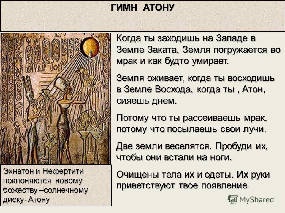 Эхнатон и Нефертити поклоняются новому божеству –солнечному диску- Атону Когда ты заходишь на Западе в Земле Заката, Земля погружается во мрак и как будто умирает. Земля оживает, когда ты восходишь в Земле Восхода, когда ты, Атон, сияешь днем. Потому