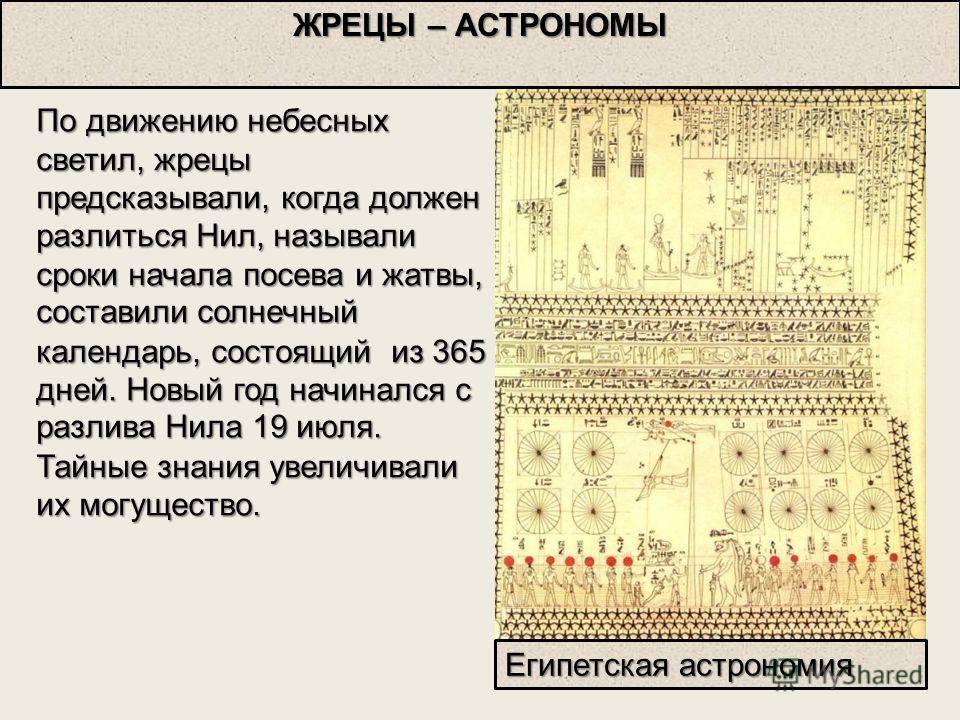 По движению небесных светил, жрецы предсказывали, когда должен разлиться Нил, называли сроки начала посева и жатвы, составилисолнечный календарь, состоящий из 365 дней. Новый год начинался с разлива Нила 19 июля. Тайные знания увеличивали их могущест