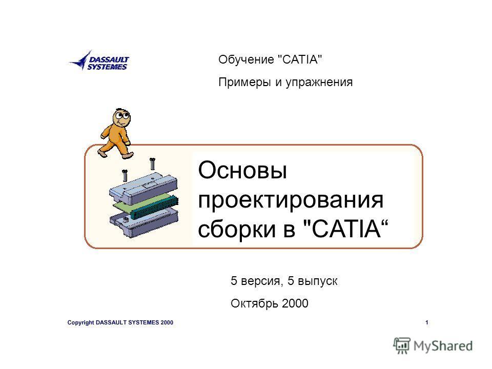 Обучение CATIA Примеры и упражнения Основы проектирования сборки в CATIA 5 версия, 5 выпуск Октябрь 2000