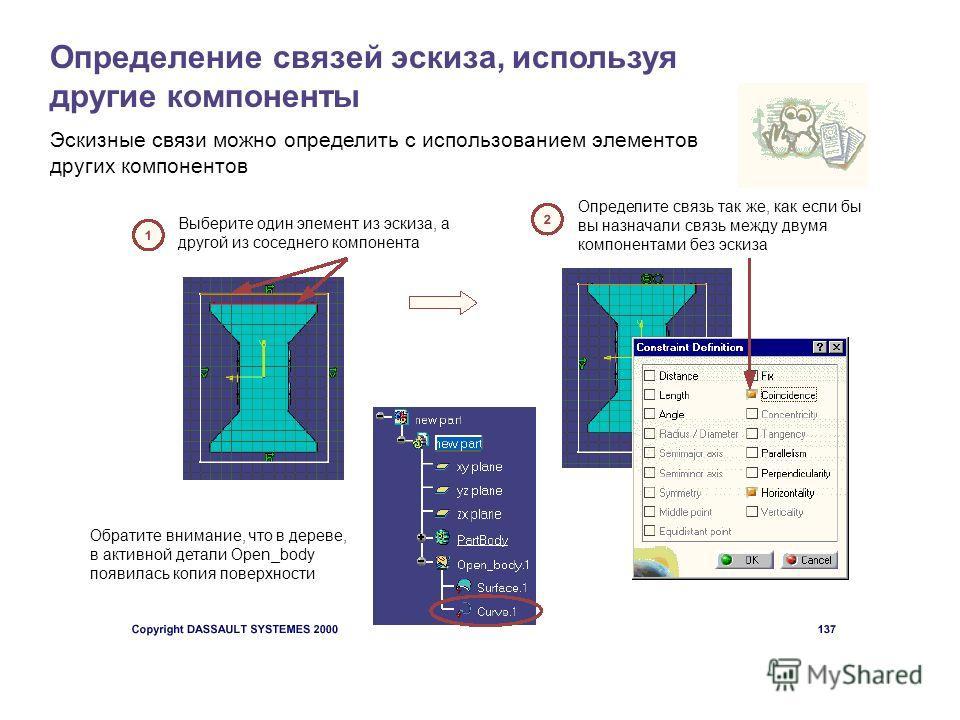 Определение связей эскиза, используя другие компоненты Эскизные связи можно определить с использованием элементов других компонентов Выберите один элемент из эскиза, а другой из соседнего компонента Определите связь так же, как если бы вы назначали с