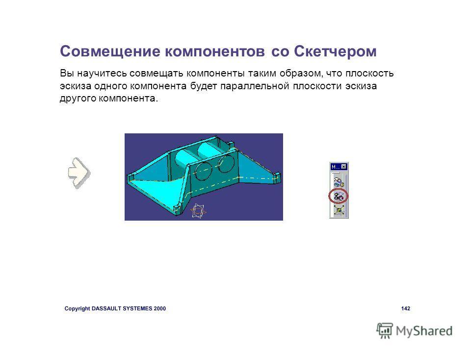 Совмещение компонентов со Скетчером Вы научитесь совмещать компоненты таким образом, что плоскость эскиза одного компонента будет параллельной плоскости эскиза другого компонента.