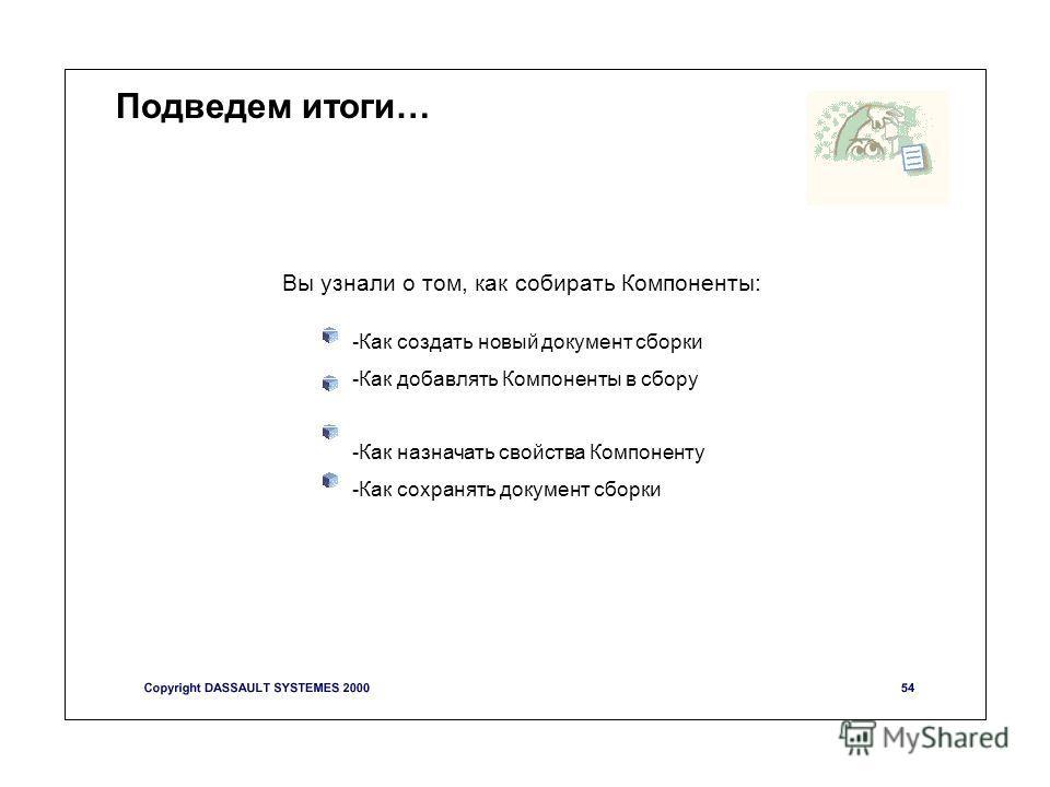 Подведем итоги… -Как создать новый документ сборки -Как добавлять Компоненты в сбору -Как назначать свойства Компоненту -Как сохранять документ сборки Вы узнали о том, как собирать Компоненты: