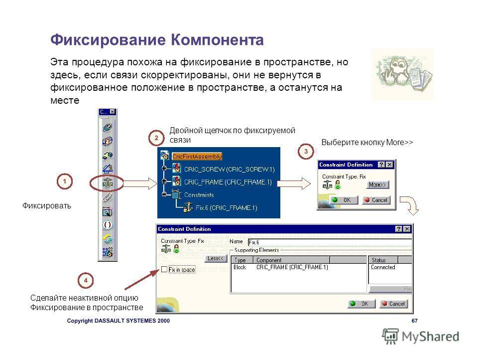Фиксирование Компонента Эта процедура похожа на фиксирование в пространстве, но здесь, если связи скорректированы, они не вернутся в фиксированное положение в пространстве, а останутся на месте Фиксировать Двойной щелчок по фиксируемой связи Выберите
