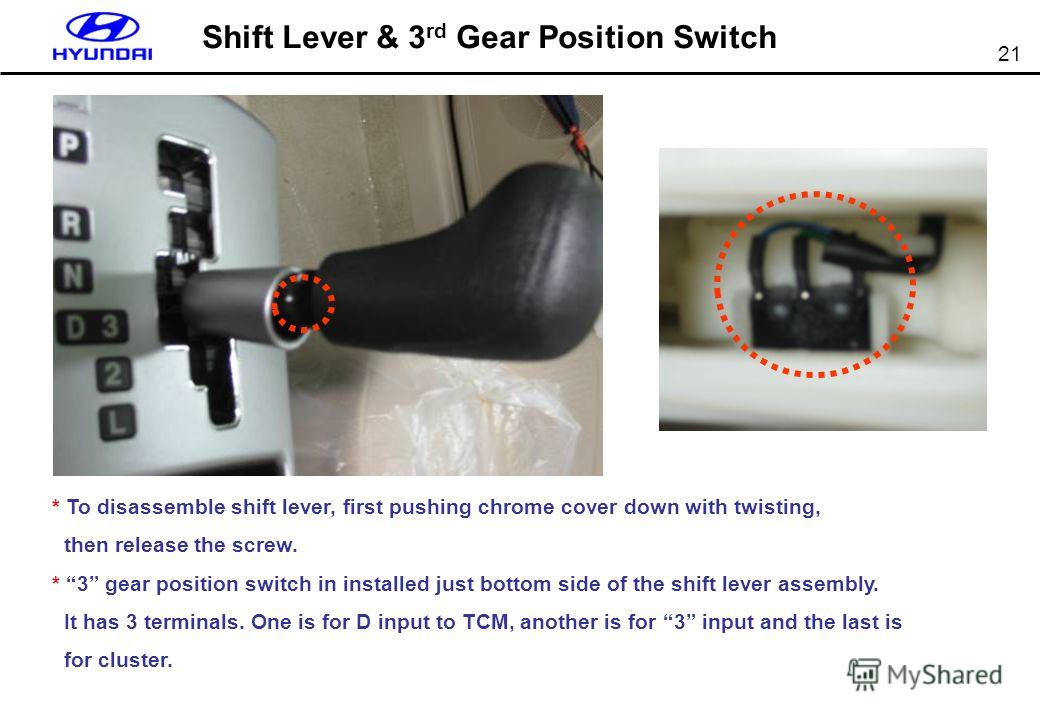 21 Shift Lever & 3 rd Gear Position Switch * To disassemble shift lever, first pushing chrome cover down with twisting, then release the screw. * 3 gear position switch in installed just bottom side of the shift lever assembly. It has 3 terminals. On