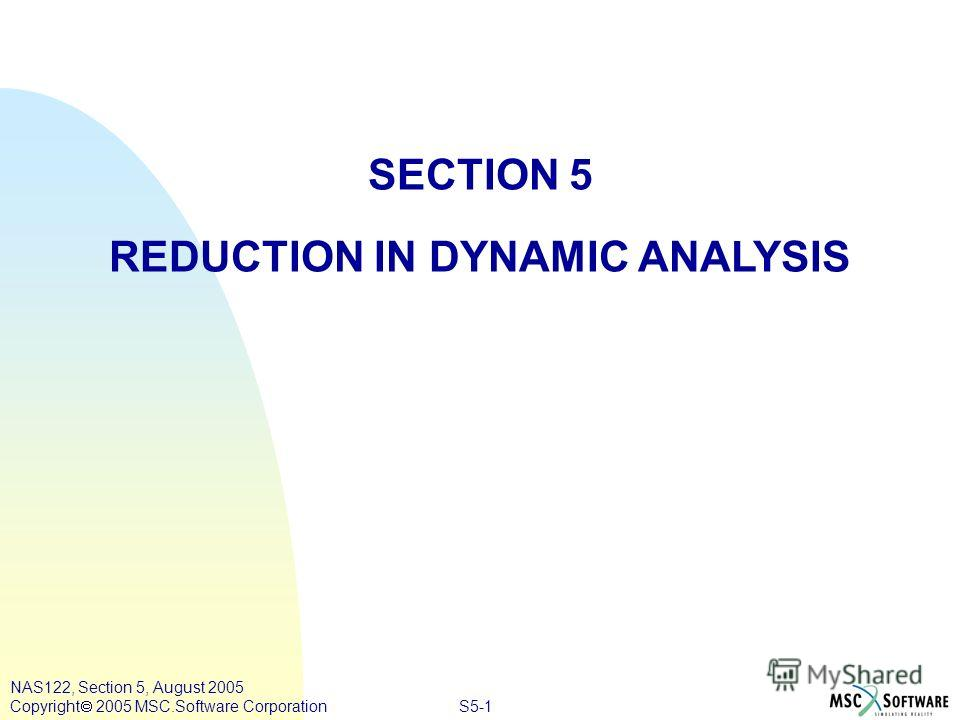 S5-1 NAS122, Section 5, August 2005 Copyright 2005 MSC.Software Corporation SECTION 5 REDUCTION IN DYNAMIC ANALYSIS