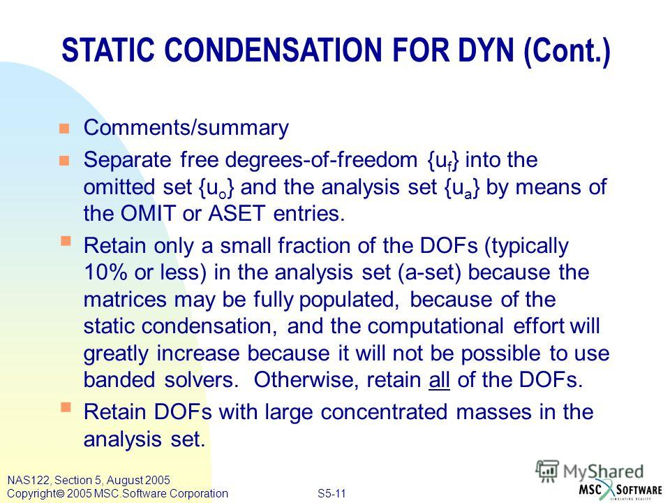S5-11 NAS122, Section 5, August 2005 Copyright 2005 MSC.Software Corporation n Comments/summary n Separate free degrees-of-freedom {u f } into the omitted set {u o } and the analysis set {u a } by means of the OMIT or ASET entries. Retain only a smal