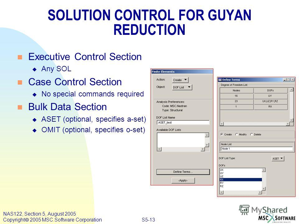 S5-13 NAS122, Section 5, August 2005 Copyright 2005 MSC.Software Corporation SOLUTION CONTROL FOR GUYAN REDUCTION n Executive Control Section u Any SOL n Case Control Section u No special commands required n Bulk Data Section u ASET (optional, specif