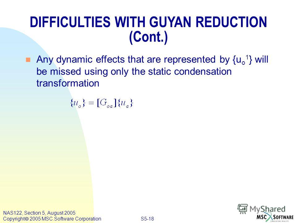 S5-18 NAS122, Section 5, August 2005 Copyright 2005 MSC.Software Corporation DIFFICULTIES WITH GUYAN REDUCTION (Cont.) n Any dynamic effects that are represented by {u o 1 } will be missed using only the static condensation transformation