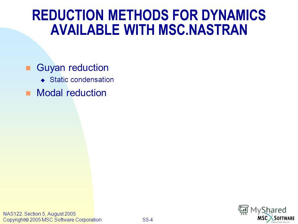 S5-4 NAS122, Section 5, August 2005 Copyright 2005 MSC.Software Corporation REDUCTION METHODS FOR DYNAMICS AVAILABLE WITH MSC.NASTRAN n Guyan reduction u Static condensation n Modal reduction