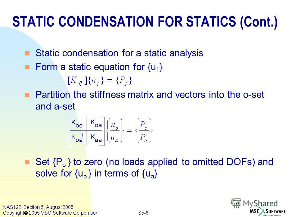 S5-6 NAS122, Section 5, August 2005 Copyright 2005 MSC.Software Corporation n Static condensation for a static analysis n Form a static equation for {u f } n Partition the stiffness matrix and vectors into the o-set and a-set n Set {P o } to zero (no