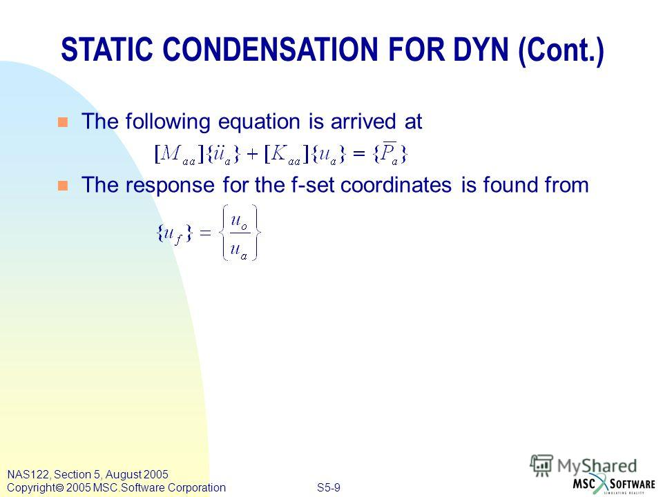 S5-9 NAS122, Section 5, August 2005 Copyright 2005 MSC.Software Corporation STATIC CONDENSATION FOR DYN (Cont.) n The following equation is arrived at n The response for the f-set coordinates is found from