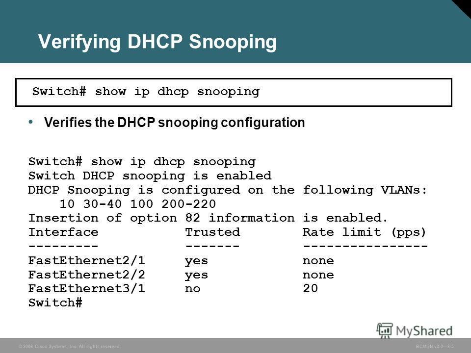 © 2006 Cisco Systems, Inc. All rights reserved. BCMSN v3.08-5 Verifying DHCP Snooping Verifies the DHCP snooping configuration Switch# show ip dhcp snooping Switch DHCP snooping is enabled DHCP Snooping is configured on the following VLANs: 10 30-40