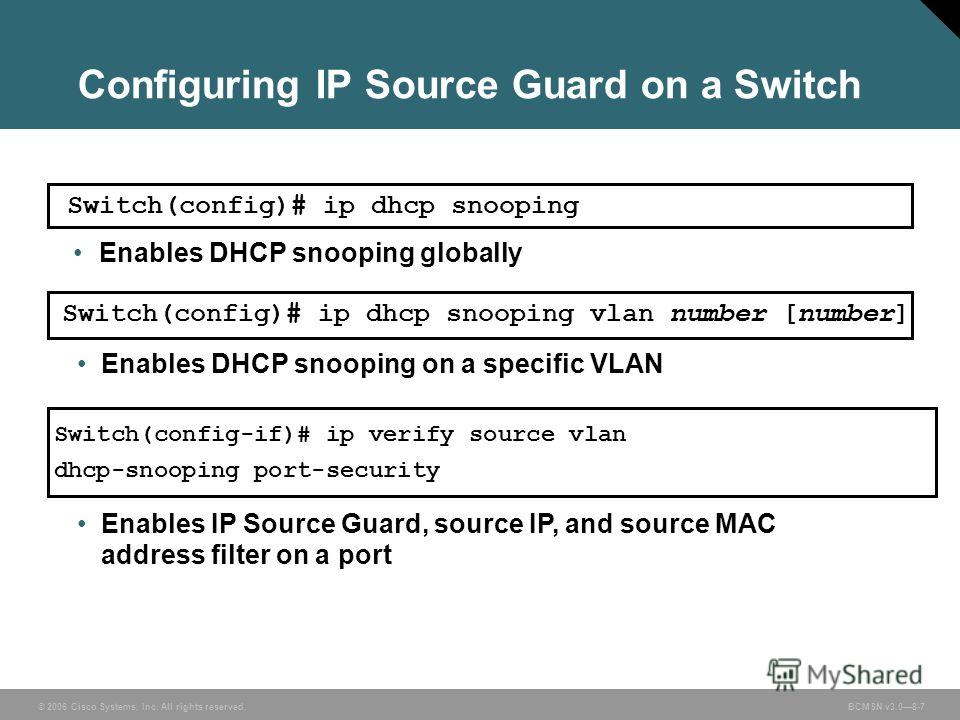 © 2006 Cisco Systems, Inc. All rights reserved. BCMSN v3.08-7 Configuring IP Source Guard on a Switch Enables DHCP snooping on a specific VLAN Switch(config)# ip dhcp snooping vlan number [number] Enables DHCP snooping globally Switch(config)# ip dhc
