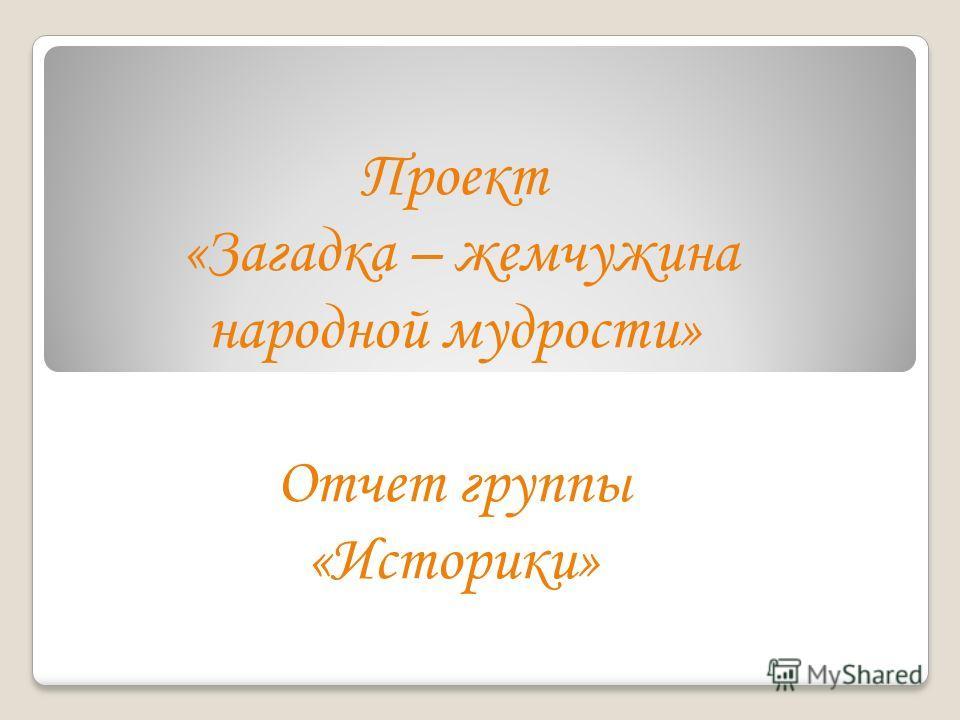 Проект «Загадка – жемчужина народной мудрости» Отчет группы «Историки»