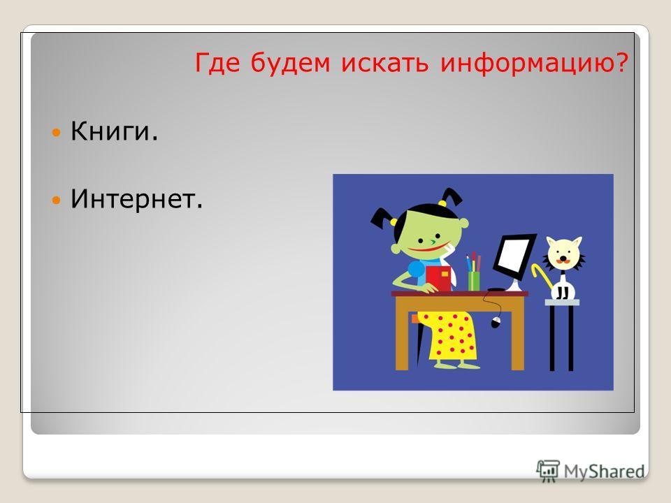 Где будем искать информацию? Книги. Интернет.
