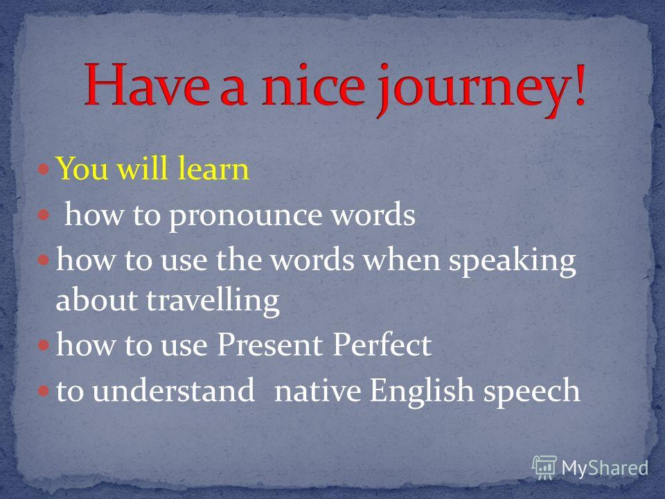 You will learn how to pronounce words how to use the words when speaking about travelling how to use Present Perfect to understand native English speech