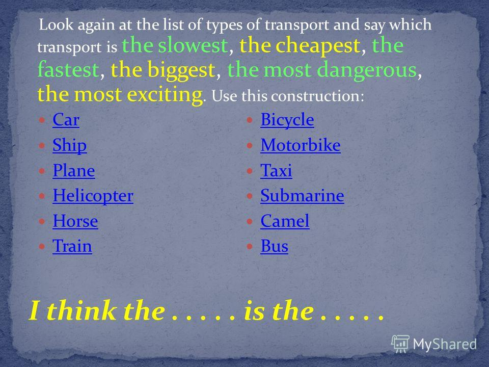 Look again at the list of types of transport and say which transport is the slowest, the cheapest, the fastest, the biggest, the most dangerous, the most exciting. Use this construction: I think the..... is the..... Car Ship Plane Helicopter Horse Tr