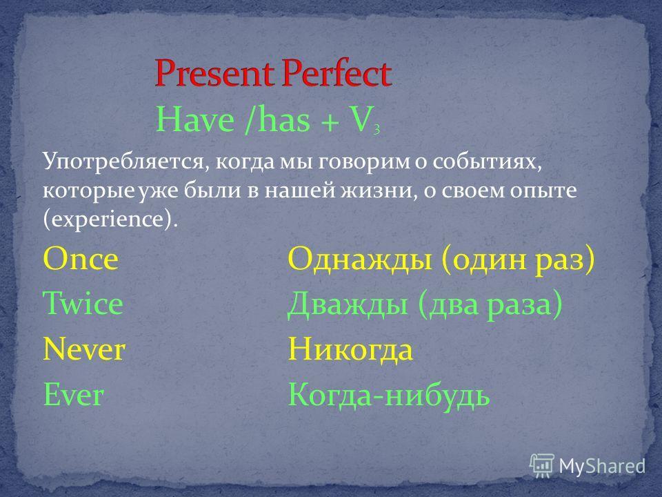 Have /has + V 3 Употребляется, когда мы говорим о событиях, которые уже были в нашей жизни, о своем опыте (experience). Once Однажды (один раз) Twice Дважды (два раза) Never Никогда Ever Когда-нибудь