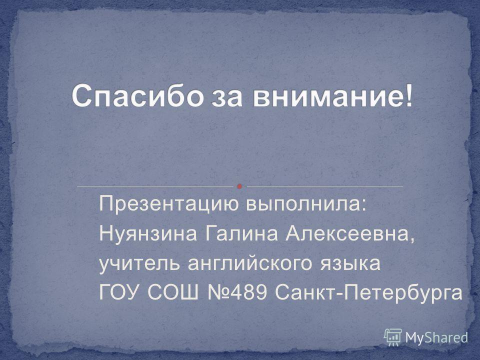 Презентацию выполнила: Нуянзина Галина Алексеевна, учитель английского языка ГОУ СОШ 489 Санкт-Петербурга