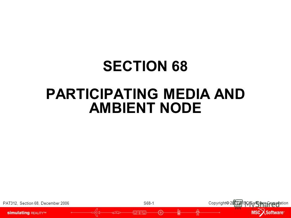 PAT312, Section 68, December 2006 S68-1 Copyright 2007 MSC.Software Corporation SECTION 68 PARTICIPATING MEDIA AND AMBIENT NODE