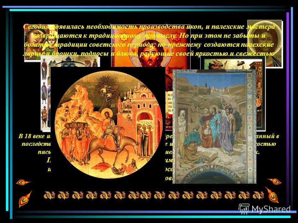 После революции 1917 года палехским художникам пришлось искать новое применение своим способностям. Так родилась всемирно известная палехская лаковая миниатюра Палеха В 18 веке искусство палехских иконописцев приобрело своеобразный стиль, названный в