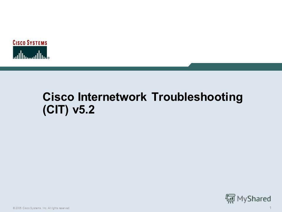 1 © 2005 Cisco Systems, Inc. All rights reserved. Cisco Internetwork Troubleshooting (CIT) v5.2