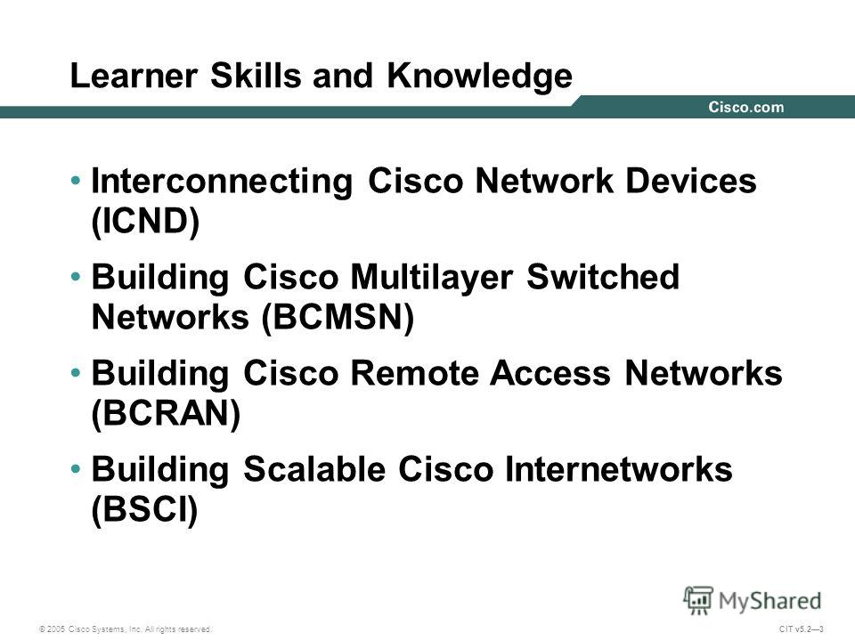© 2005 Cisco Systems, Inc. All rights reserved. CIT v5.23 Learner Skills and Knowledge Interconnecting Cisco Network Devices (ICND) Building Cisco Multilayer Switched Networks (BCMSN) Building Cisco Remote Access Networks (BCRAN) Building Scalable Ci