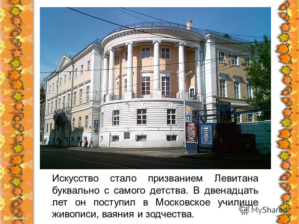 Искусство стало призванием Левитана буквально с самого детства. В двенадцать лет он поступил в Московское училище живописи, ваяния и зодчества.