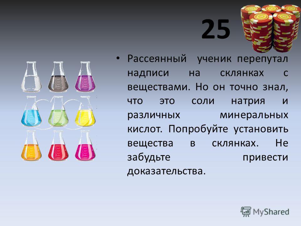 25 Рассеянный ученик перепутал надписи на склянках с веществами. Но он точно знал, что это соли натрия и различных минеральных кислот. Попробуйте установить вещества в склянках. Не забудьте привести доказательства.