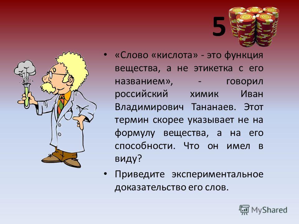 5 «Слово «кислота» - это функция вещества, а не этикетка с его названием», - говорил российский химик Иван Владимирович Тананаев. Этот термин скорее указывает не на формулу вещества, а на его способности. Что он имел в виду? Приведите экспериментальн