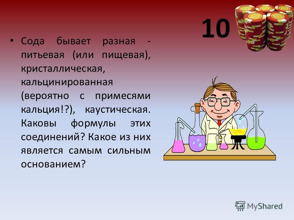 10 Сода бывает разная - питьевая (или пищевая), кристаллическая, кальцинированная (вероятно с примесями кальция!?), каустическая. Каковы формулы этих соединений? Какое из них является самым сильным основанием?