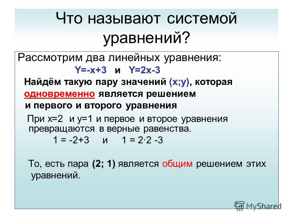 Что называют системой уравнений? Рассмотрим два линейных уравнения: Y=-x+3 и Y=2x-3 Найдём такую пару значений (x;y), которая одновременно является решением и первого и второго уравнения При x=2 и y=1 и первое и второе уравнения превращаются в верные