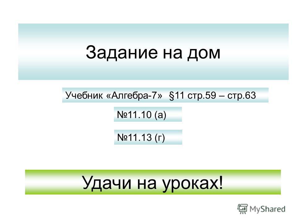 Задание на дом 11.10 (а) 11.13 (г) Учебник «Алгебра-7» §11 стр.59 – стр.63 Удачи на уроках!