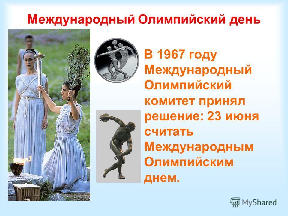Международный Олимпийский день В 1967 году Международный Олимпийский комитет принял решение: 23 июня считать Международным Олимпийским днем.
