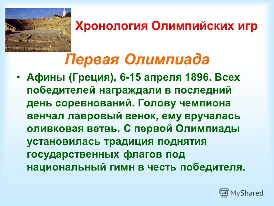 Хронология Олимпийских игр Первая Олимпиада Афины (Греция), 6-15 апреля 1896. Всех победителей награждали в последний день соревнований. Голову чемпиона венчал лавровый венок, ему вручалась оливковая ветвь. С первой Олимпиады установилась традиция по